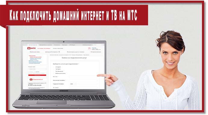 Чтобы подключить домашний интернет и ТВ МТС необходимо подать заявку на подключение услуг на сайте МТС или МГТС.